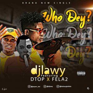 DJ Lawy Ft DTop & Fela2 – Who Dey?
