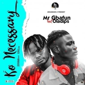 Mr Gbafun Ft. Oladips – Ko Necessary