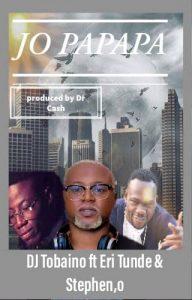 DJ Tobaino Ft. Stephen'o x Eritunde - Jo PaPaPa ( Prod.By.Dr Cash)