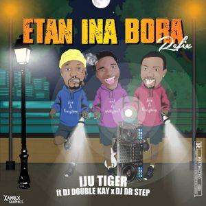 Iju Tiger Ft. DJ Double Kay & DJ DR Step – Etan Ina Bora (Refix)